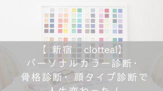 【新宿・clotteal】パーソナルカラー診断・骨格診断・顔タイプ診断・ナナメドリコンプレックス