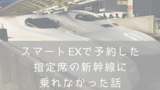 スマートEXで予約した指定席の新幹線乗れなかった・ナナメドリ